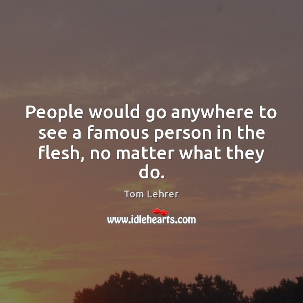 People would go anywhere to see a famous person in the flesh, no matter what they do. Tom Lehrer Picture Quote