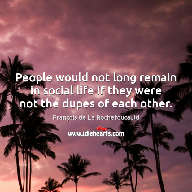 Image, People would not long remain in social life if they were not the dupes of each other.
