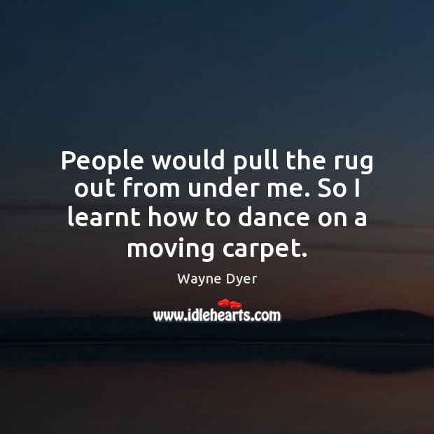 People would pull the rug out from under me. So I learnt how to dance on a moving carpet. Image