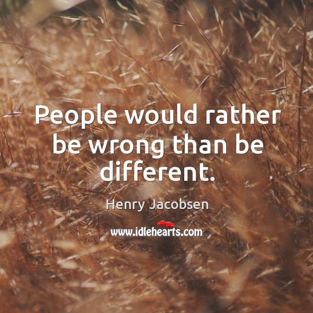 People would rather be wrong than be different. Image