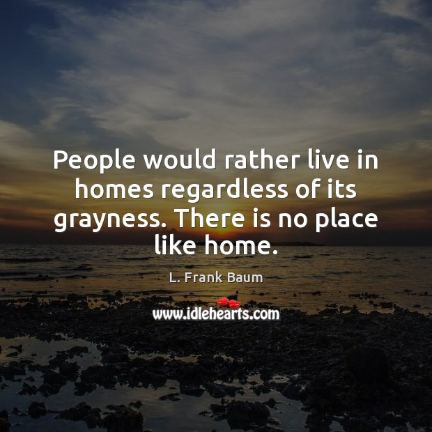 People would rather live in homes regardless of its grayness. There is no place like home. Image