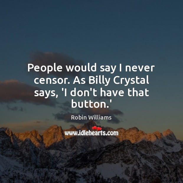 People would say I never censor. As Billy Crystal says, 'I don't have that button.' Robin Williams Picture Quote
