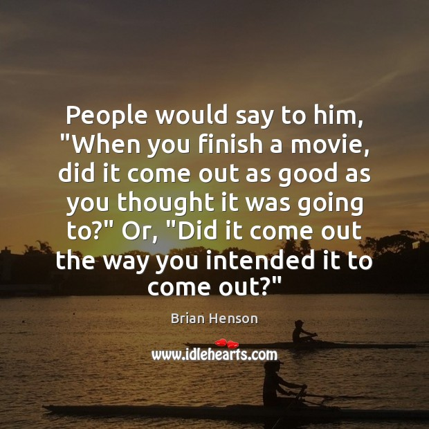 "Image, People would say to him, ""When you finish a movie, did it"