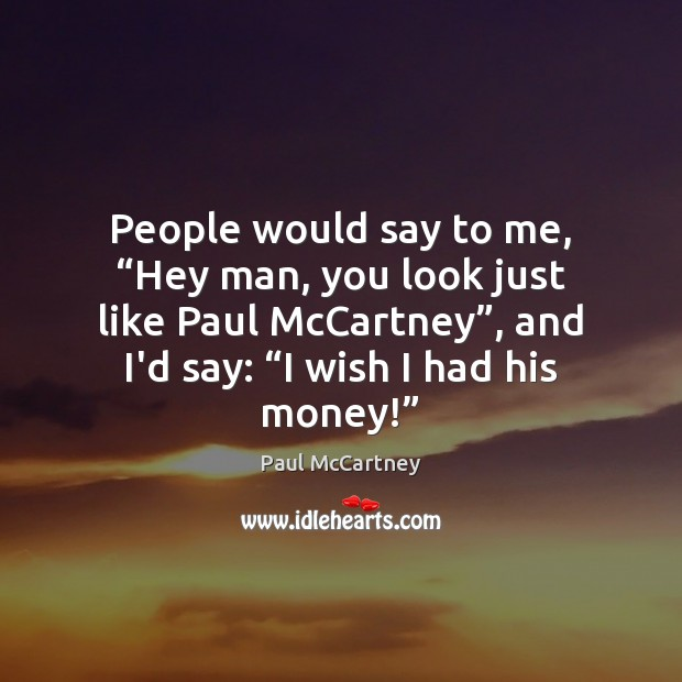 """People would say to me, """"Hey man, you look just like Paul Paul McCartney Picture Quote"""