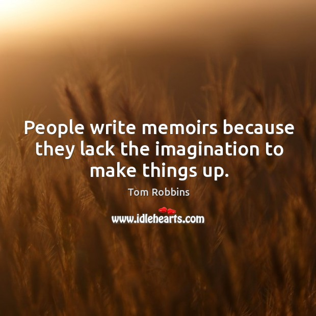 People write memoirs because they lack the imagination to make things up. Image