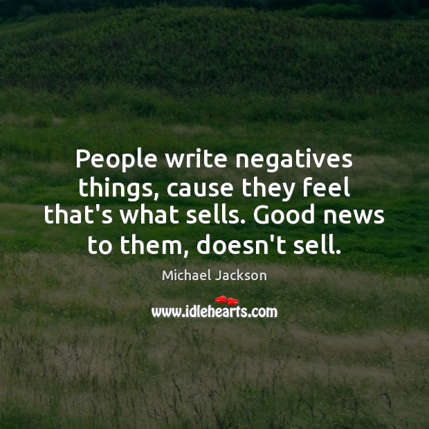 People write negatives things, cause they feel that's what sells. Good news Image