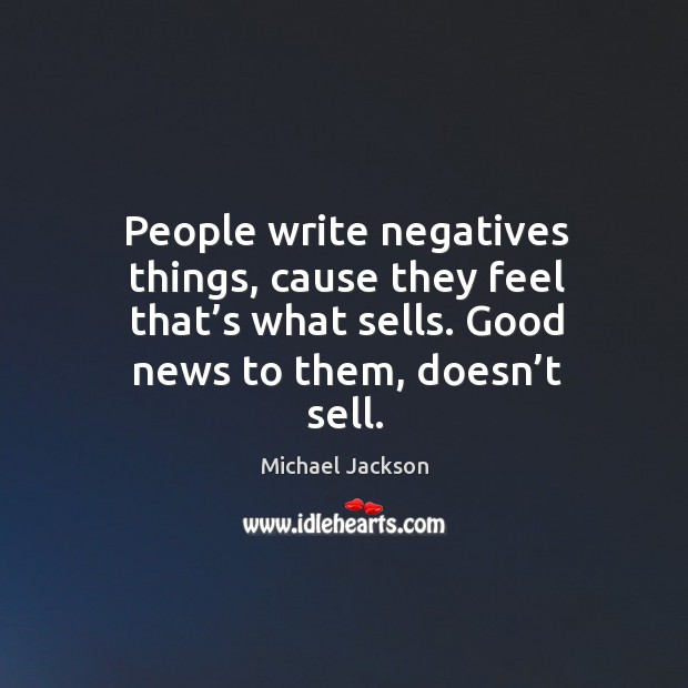 People write negatives things, cause they feel that's what sells. Good news to them, doesn't sell. Image