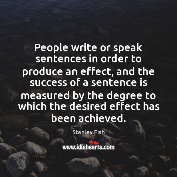 People write or speak sentences in order to produce an effect, and Stanley Fish Picture Quote
