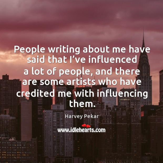 People writing about me have said that I've influenced a lot of people Harvey Pekar Picture Quote