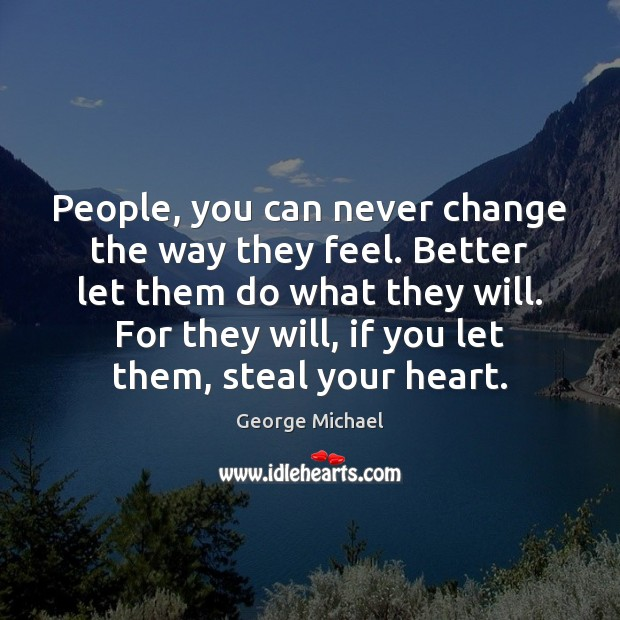 People, you can never change the way they feel. Better let them George Michael Picture Quote