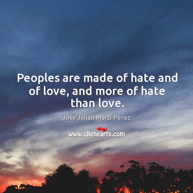 Peoples are made of hate and of love, and more of hate than love. Jose Julian Marti Perez Picture Quote