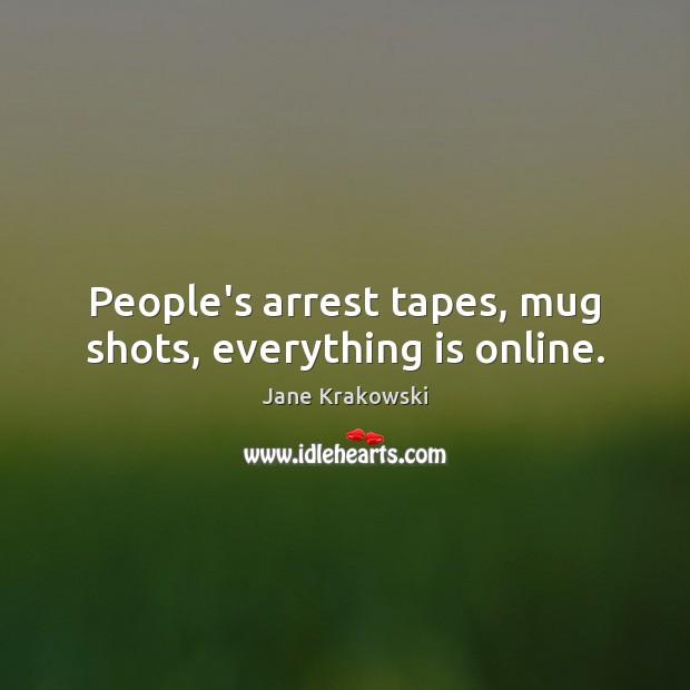 People's arrest tapes, mug shots, everything is online. Image
