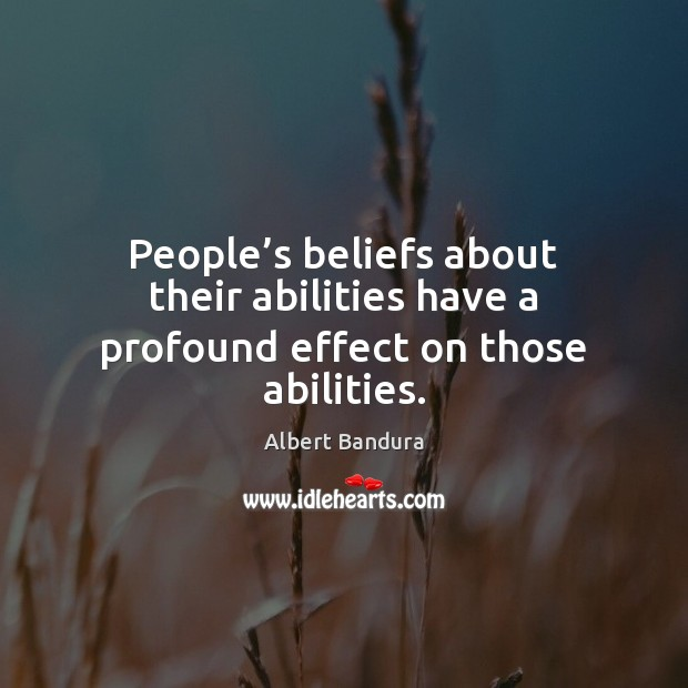 People's beliefs about their abilities have a profound effect on those abilities. Albert Bandura Picture Quote