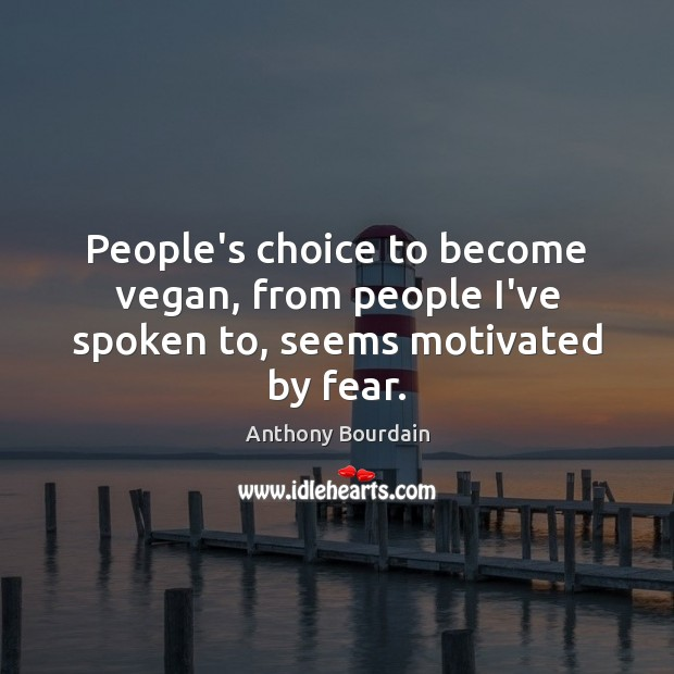 People's choice to become vegan, from people I've spoken to, seems motivated by fear. Image
