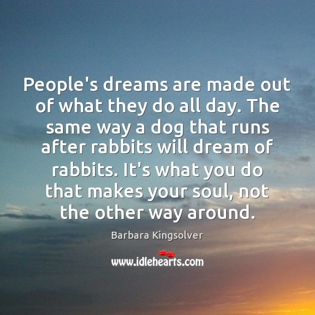 People's dreams are made out of what they do all day. The Barbara Kingsolver Picture Quote