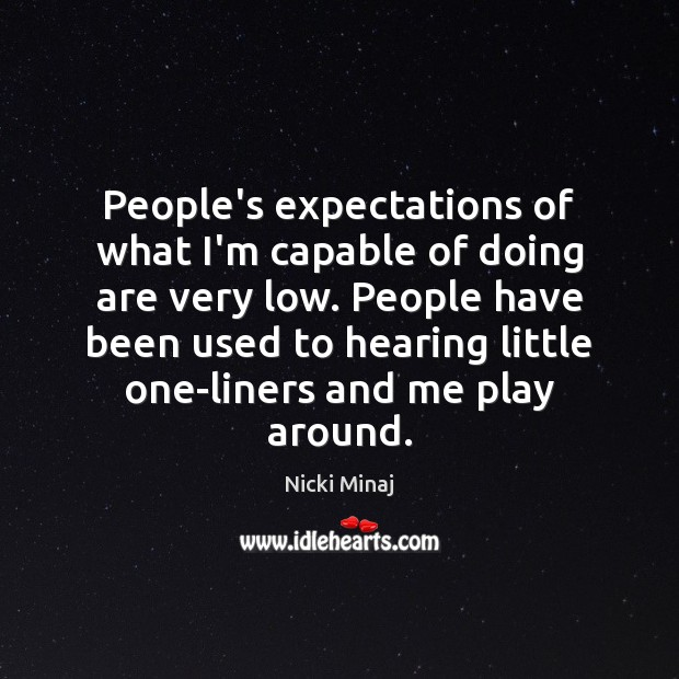 People's expectations of what I'm capable of doing are very low. People Image