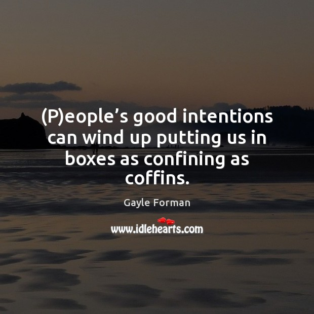 (P)eople's good intentions can wind up putting us in boxes as confining as coffins. Gayle Forman Picture Quote