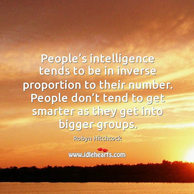 Image, People's intelligence tends to be in inverse proportion to their number.