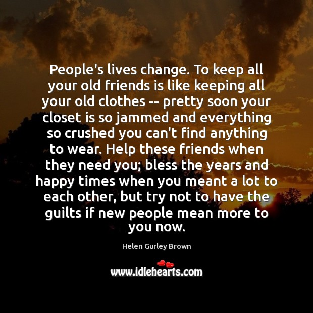 People's lives change. To keep all your old friends is like keeping Helen Gurley Brown Picture Quote
