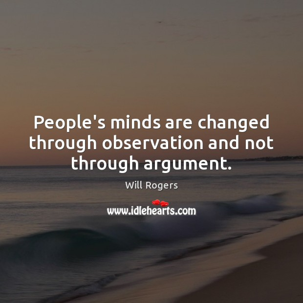 People's minds are changed through observation and not through argument. Will Rogers Picture Quote