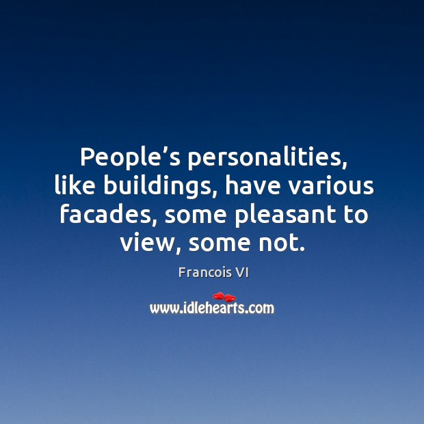 People's personalities, like buildings, have various facades, some pleasant to view, some not. Image
