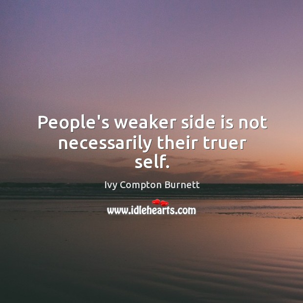 People's weaker side is not necessarily their truer self. Ivy Compton Burnett Picture Quote
