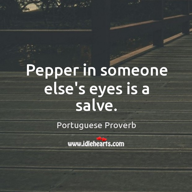 Pepper in someone else's eyes is a salve. Image