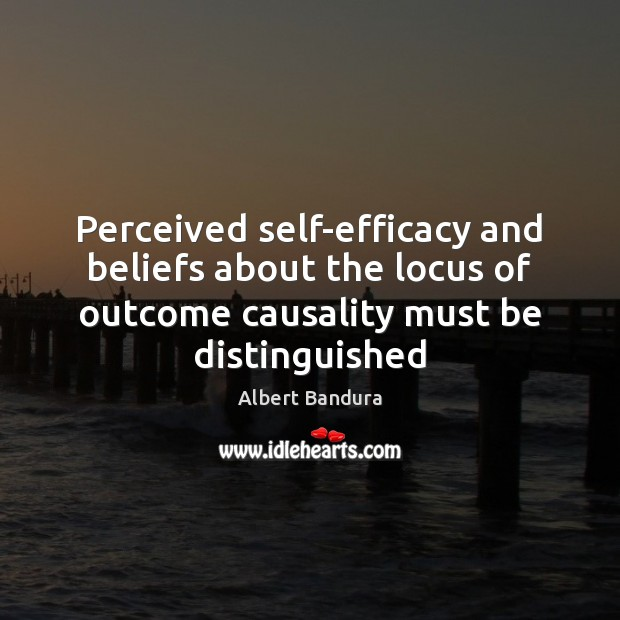 Perceived self-efficacy and beliefs about the locus of outcome causality must be Albert Bandura Picture Quote