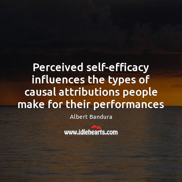Perceived self-efficacy influences the types of causal attributions people make for their Albert Bandura Picture Quote