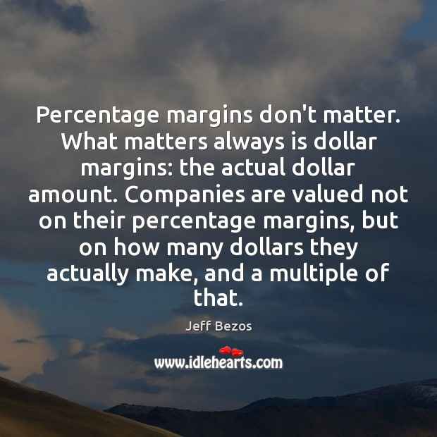 Percentage margins don't matter. What matters always is dollar margins: the actual Jeff Bezos Picture Quote