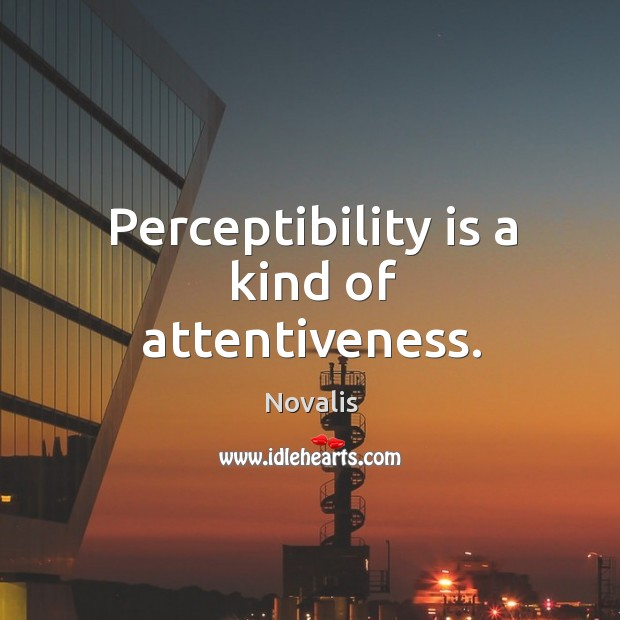 Perceptibility is a kind of attentiveness. Novalis Picture Quote