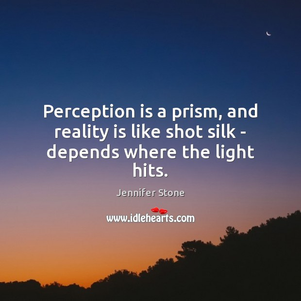 Perception is a prism, and reality is like shot silk – depends where the light hits. Image