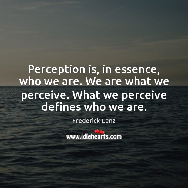 Perception is, in essence, who we are. We are what we perceive. Perception Quotes Image