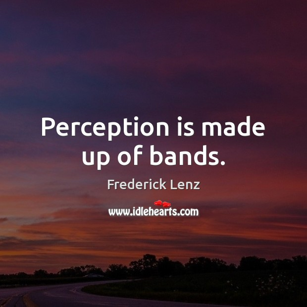 Perception is made up of bands. Perception Quotes Image