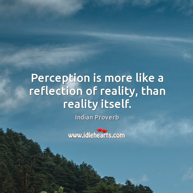 Perception is more like a reflection of reality, than reality itself. Indian Proverbs Image