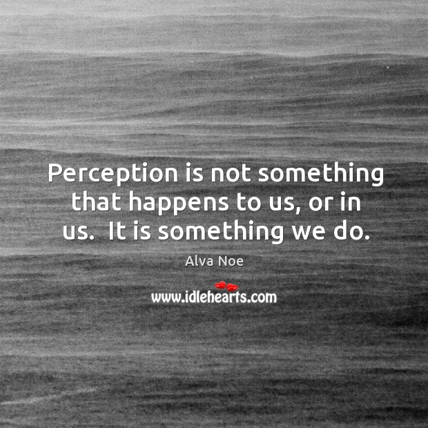 Perception is not something that happens to us, or in us.  It is something we do. Alva Noe Picture Quote