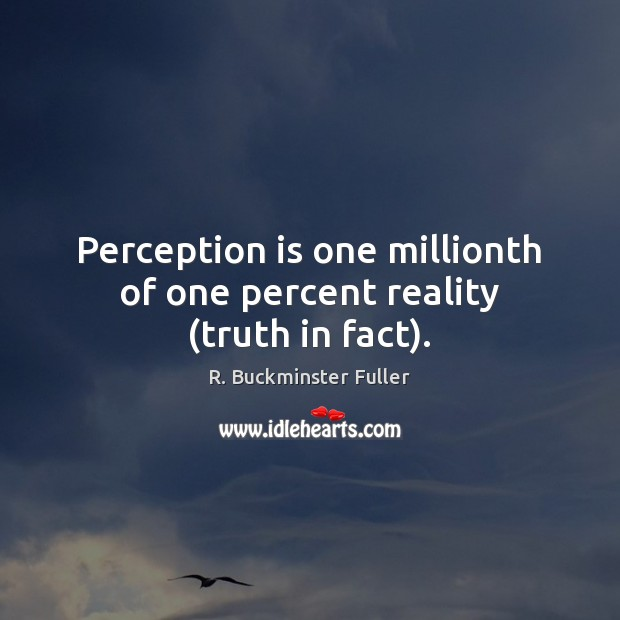Perception is one millionth of one percent reality (truth in fact). Perception Quotes Image