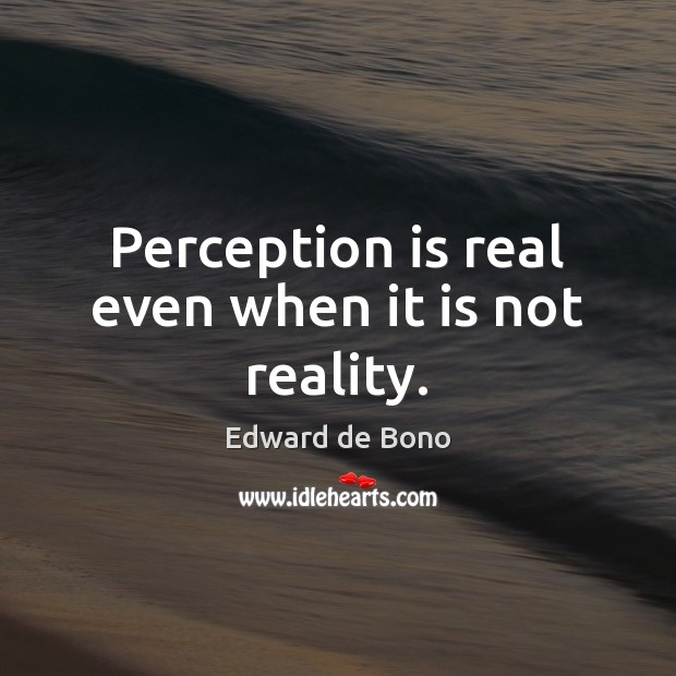 Perception is real even when it is not reality. Image