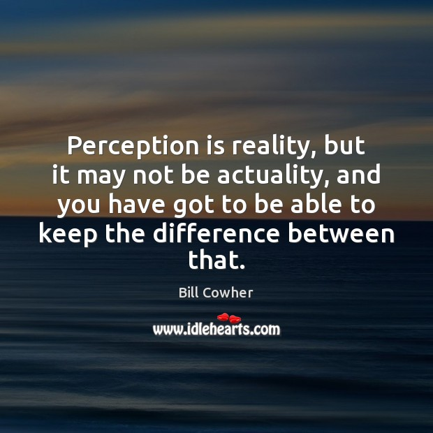 Image, Perception is reality, but it may not be actuality, and you have