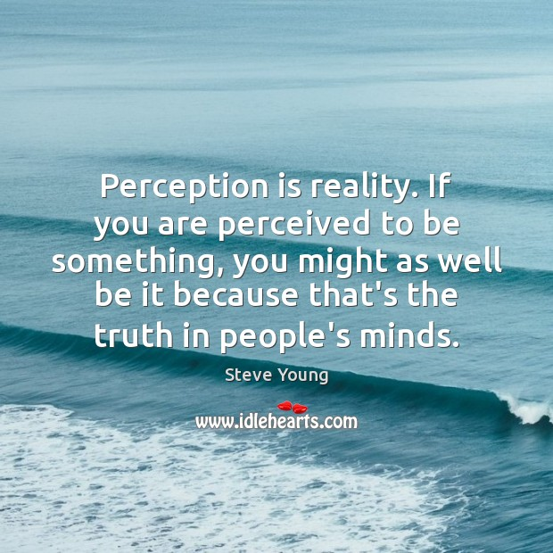 Perception is reality. If you are perceived to be something, you might Perception Quotes Image