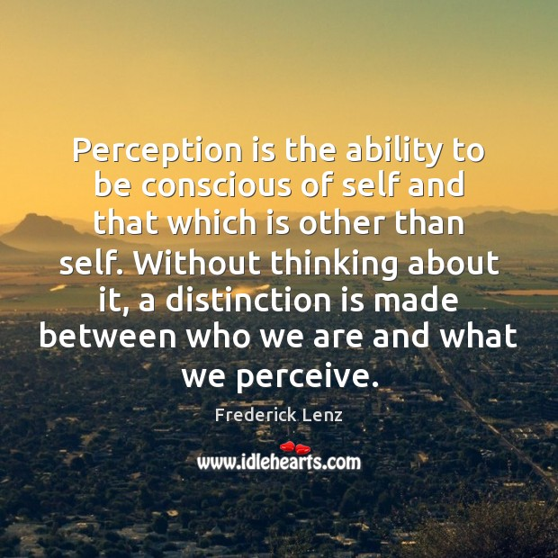 Perception is the ability to be conscious of self and that which Perception Quotes Image