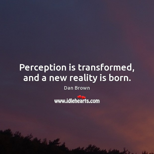 Perception is transformed, and a new reality is born. Perception Quotes Image
