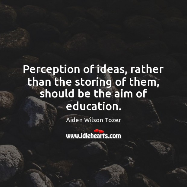 Image, Perception of ideas, rather than the storing of them, should be the aim of education.
