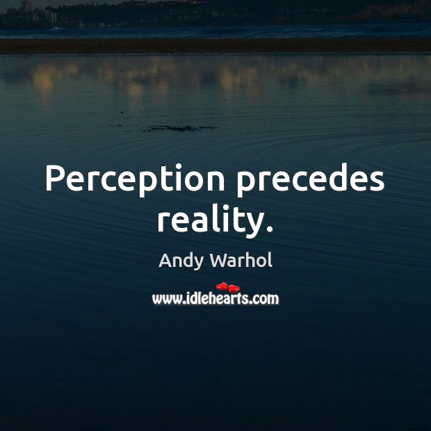 Image, Perception precedes reality.