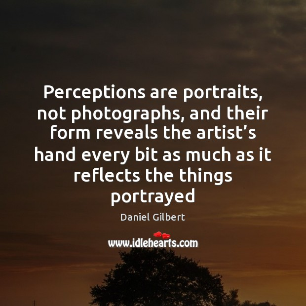 Perceptions are portraits, not photographs, and their form reveals the artist's Daniel Gilbert Picture Quote