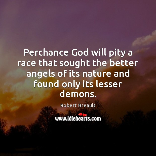 Perchance God will pity a race that sought the better angels of Image