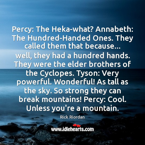 Percy: The Heka-what? Annabeth: The Hundred-Handed Ones. They called them that because… Rick Riordan Picture Quote