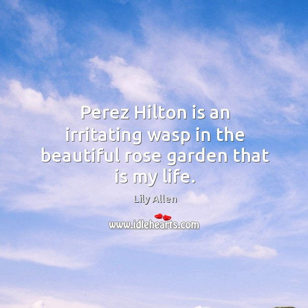 Perez Hilton is an irritating wasp in the beautiful rose garden that is my life. Image