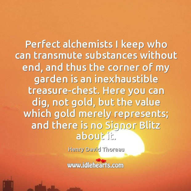 Perfect alchemists I keep who can transmute substances without end, and thus Image