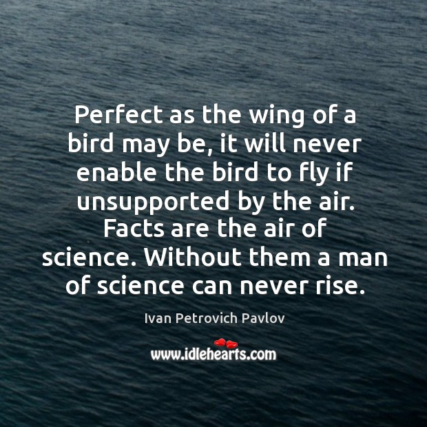 Perfect as the wing of a bird may be, it will never enable the bird to fly if unsupported by the air. Ivan Petrovich Pavlov Picture Quote